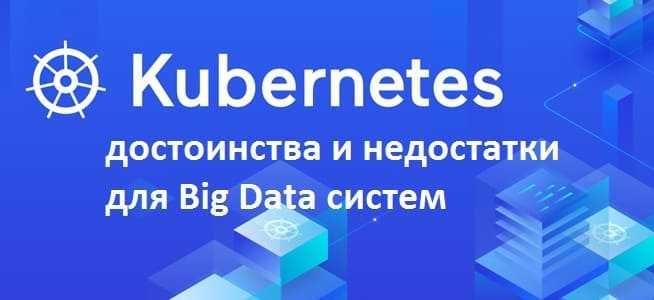 оркестрация котейнеров, кПлюсы и минусы Kubernetes, Big Data, большие данныеубернетис, k8s,